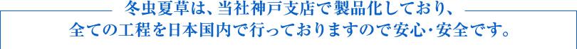 冬虫夏草は、当社神戸支店で製品化しており、すべての工程を日本国内で行っておりますので安心・安全です